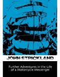 Further Adventures In the Life of a Motorcycle Messenger, John Strickland