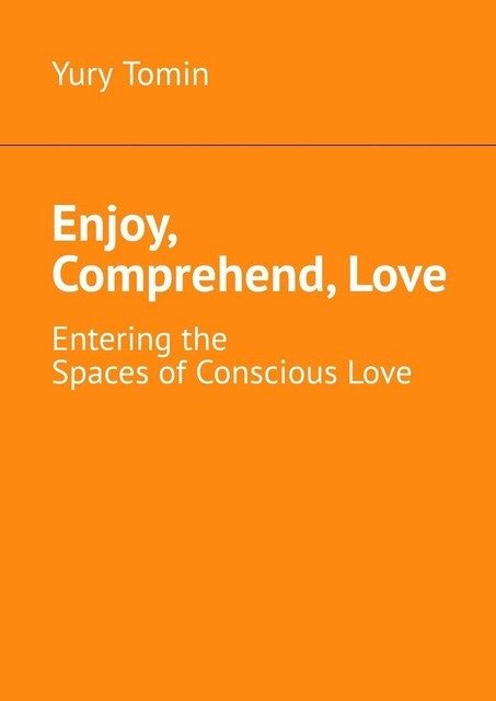 Enjoy, Comprehend, Love. Entering the Spaces of Conscious Love, Yury Tomin