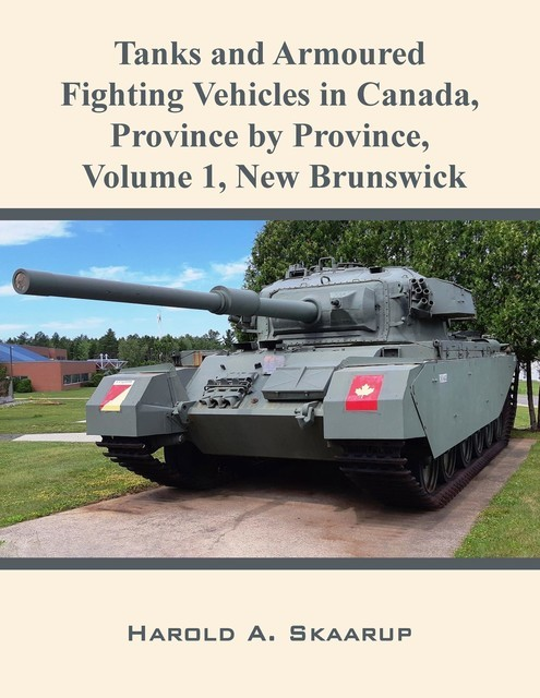 Tanks and Armoured Fighting Vehicles in Canada, Province by Province, Volume 1 New Brunswick, Harold Skaarup