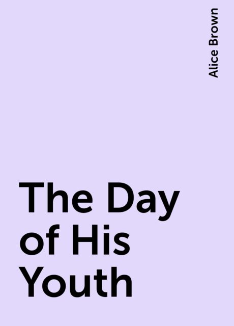 The Day of His Youth, Alice Brown