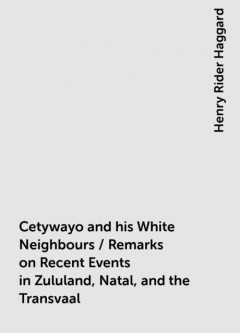 Cetywayo and his White Neighbours / Remarks on Recent Events in Zululand, Natal, and the Transvaal, Henry Rider Haggard