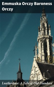 Leatherface: A Tale of Old Flanders, Baroness Emmuska Orczy Orczy