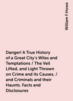 Danger! A True History of a Great City's Wiles and Temptations / The Veil Lifted, and Light Thrown on Crime and its Causes, / and Criminals and their Haunts. Facts and Disclosures, William F.Howe