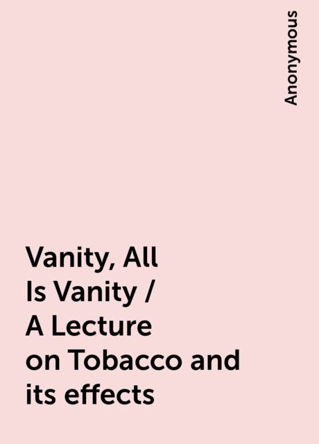 Vanity, All Is Vanity / A Lecture on Tobacco and its effects,