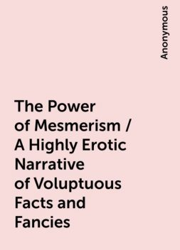 The Power of Mesmerism / A Highly Erotic Narrative of Voluptuous Facts and Fancies,