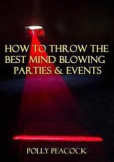 How to Throw The Best Mind Blowing Parties & ; Events, Polly Peacock
