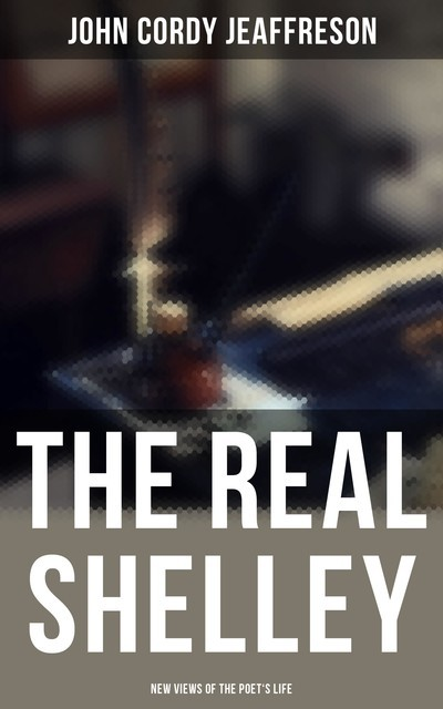 The Real Shelley: New Views of the Poet's Life, John Cordy Jeaffreson
