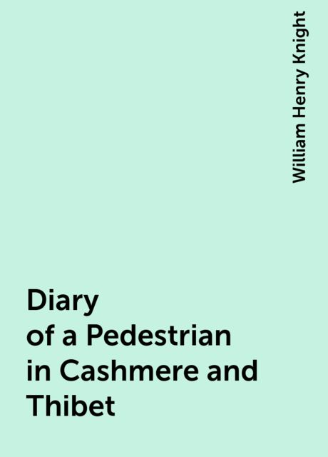Diary of a Pedestrian in Cashmere and Thibet, William Henry Knight