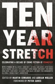 Ten Year Stretch, Peter James, Jeffery Deaver, Ian Rankin, Lee Child, John Harvey, Sophie Hannah, Michael, James Sallis, Simon Brett, Maj Sjowall, Zoe Sharp, Kate Ellis, Yrsa Sigurdardottir, Ann Cleeves, Bill Beverly, Caro Ramsay, Peter Guttridge, Donna Moore, Mick Herron