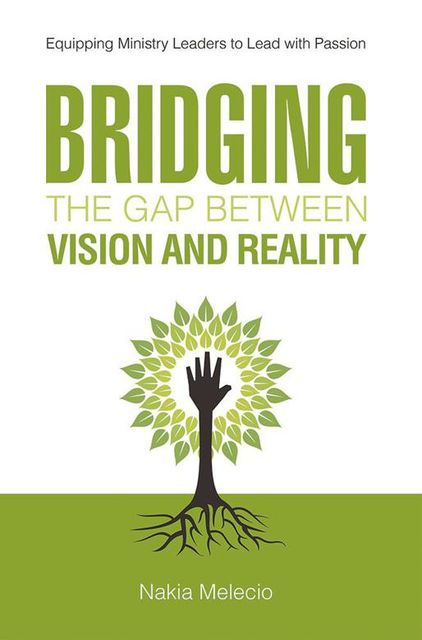 Bridging the Gap Between Vision and Reality: Equipping Ministry Leaders to Lead With Passion, Nakia Melecio