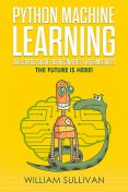 Python Machine Learning Illustrated Guide For Beginners & Intermediates, William Sullivan