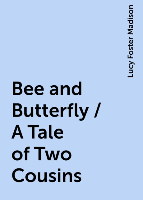 Bee and Butterfly / A Tale of Two Cousins, Lucy Foster Madison