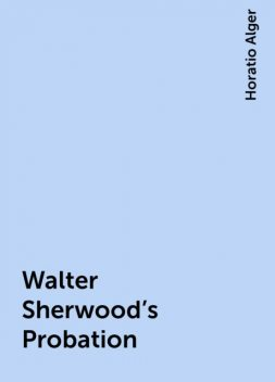 Walter Sherwood's Probation, Horatio Alger