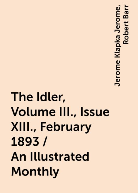 The Idler, Volume III., Issue XIII., February 1893 / An Illustrated Monthly, Jerome Klapka Jerome, Robert Barr