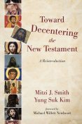 Toward Decentering the New Testament, Yung Suk Kim, Mitzi J. Smith