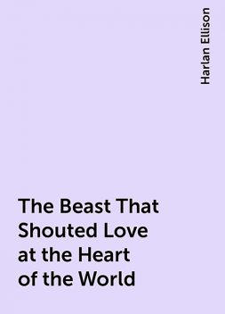 The Beast That Shouted Love at the Heart of the World, Harlan Ellison