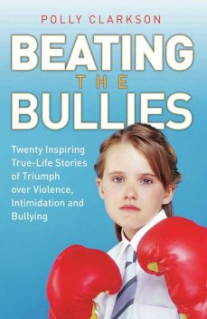 Beating the Bullies – True Life Stories of Triumph Over Violence, Intimidation and Bullying, Polly Clarkson
