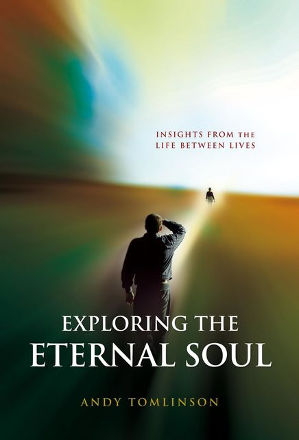Exploring the Eternal Soul – Insights from the Life Between Lives, Tomlinson Andy