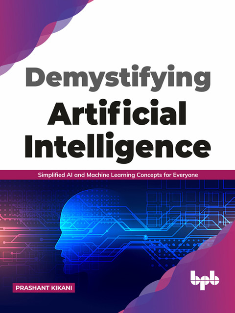 Demystifying Artificial intelligence: Simplified AI and Machine Learning concepts for Everyone (English Edition), Prashant Kikani