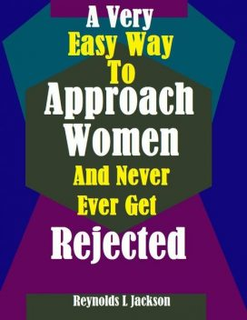 A Very Easy Way to Approach Women and Never Ever Get Rejected, Reynolds L Jackson