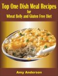 Top One Dish Meal Recipes for Wheat Belly and Gluten Free Diet, Amy Anderson