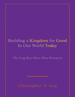 Building a Kingdom for Good In Our World Today: The Long Bow Horse Man Enterprise, Christopher D Iorg