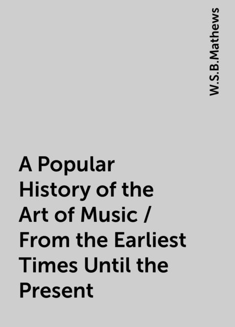 A Popular History of the Art of Music / From the Earliest Times Until the Present, W.S.B.Mathews