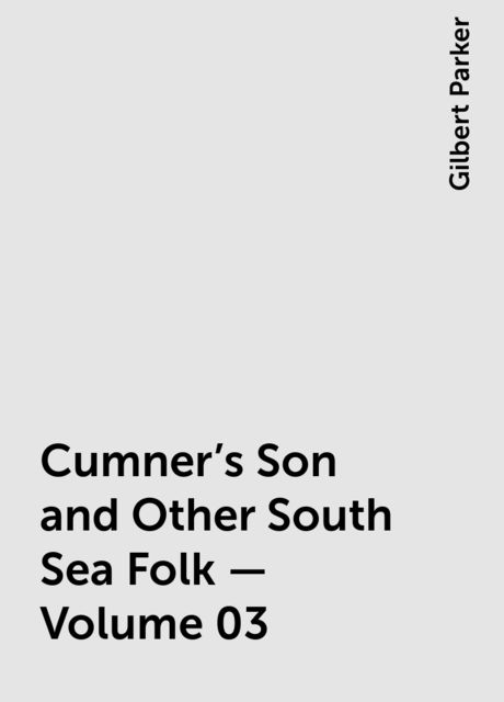 Cumner's Son and Other South Sea Folk — Volume 03, Gilbert Parker