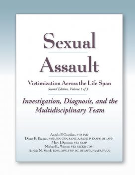 Sexual Assault Victimization Across the Life Span, Second Edition, Volume One: Investigation, Diagnosis, and the Multidisciplinary Team, M.S, APN, RN, FACEP, Michael Weaver, Angelo P. Giardino, CPN, Diana Faugno, Mary J. Spencer, CDM, DF-IAFN, DNSc, FAAFS, FAAN, FNP-BC, Patricia M. Speck