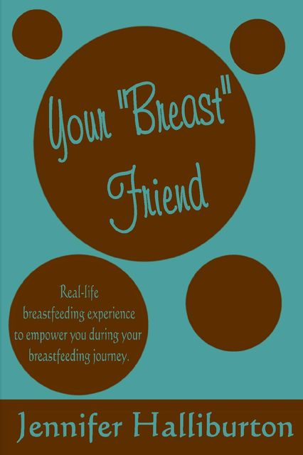 """Your """"Breast"""" Friend: Real Life Breastfeeding Experience to Empower You During Your Breastfeeding Journey, Jennifer Halliburton"""