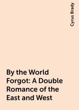 By the World Forgot: A Double Romance of the East and West, Cyrus Brady