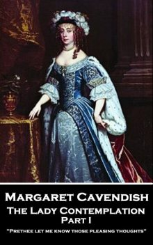The Lady Contemplation – Part I, Margaret Cavendish