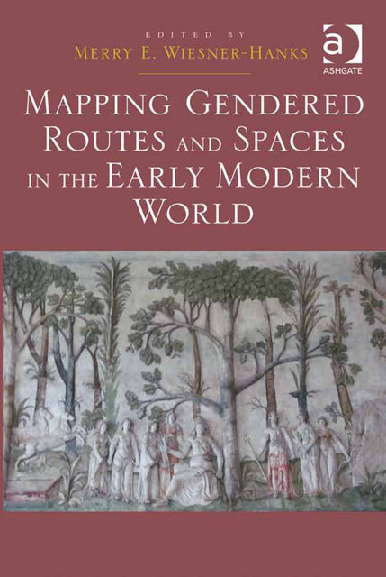 Mapping Gendered Routes and Spaces in the Early Modern World, Merry Wiesner-Hanks
