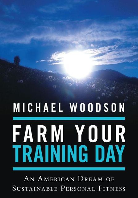 Farm Your Training Day: An American Dream of Sustainable Personal Fitness, Michael Woodson