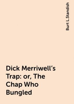 Dick Merriwell's Trap: or, The Chap Who Bungled, Burt L.Standish