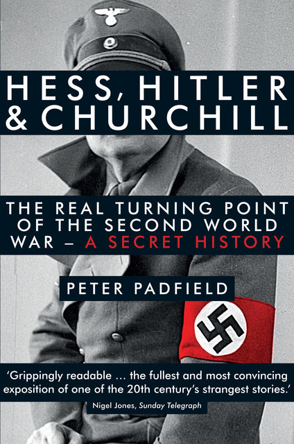 Hess, Hitler and Churchill: The Real Turning Point of the Second World War – A Secret History, Peter Padfield