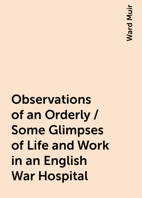 Observations of an Orderly / Some Glimpses of Life and Work in an English War Hospital, Ward Muir