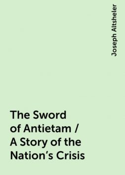 The Sword of Antietam / A Story of the Nation's Crisis, Joseph Altsheler