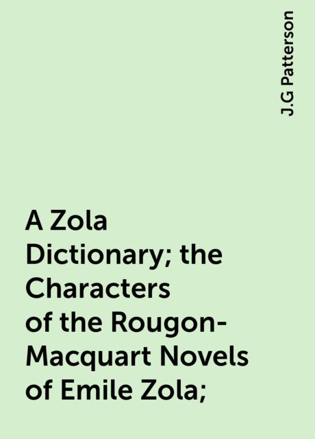 A Zola Dictionary; the Characters of the Rougon-Macquart Novels of Emile Zola;, J.G Patterson