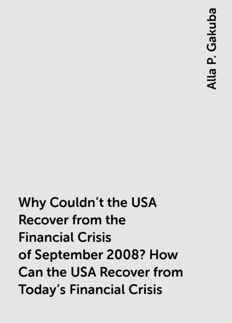 Why Couldn't the USA Recover from the Financial Crisis of September 2008? How Can the USA Recover from Today's Financial Crisis, Alla P. Gakuba