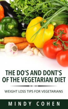 The Do's And Don'ts Of The Vegetarian Diet:Weight Loss Tips For Vegetarians, Mindy Cohen