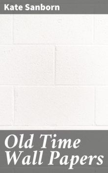Old Time Wall Papers, Kate Sanborn