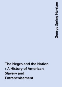 The Negro and the Nation / A History of American Slavery and Enfranchisement, George Spring Merriam