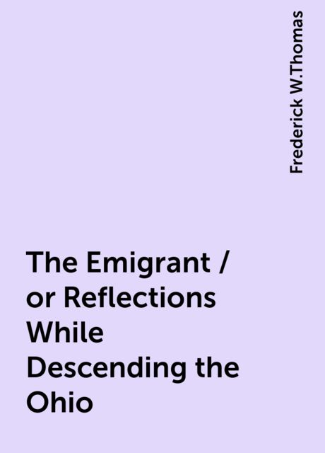 The Emigrant / or Reflections While Descending the Ohio, Frederick W.Thomas