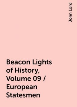 Beacon Lights of History, Volume 09 / European Statesmen, John Lord