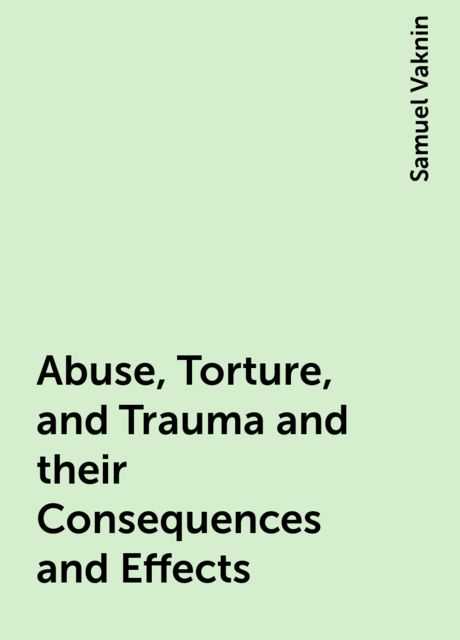 Abuse, Torture, and Trauma and their Consequences and Effects, Samuel Vaknin
