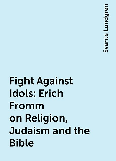 Fight Against Idols : Erich Fromm on Religion, Judaism and the Bible, Svante Lundgren