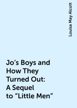 "Jo's Boys and How They Turned Out: A Sequel to ""Little Men"", Louisa May Alcott"