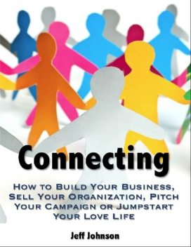 Connecting: How to Build Your Business, Sell Your Organization, Pitch Your Campaign or Jump-Start Your Love Life, Jeff Johnson