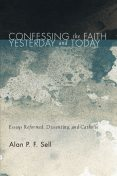 Confessing the Faith Yesterday and Today, Alan P.F. Sell